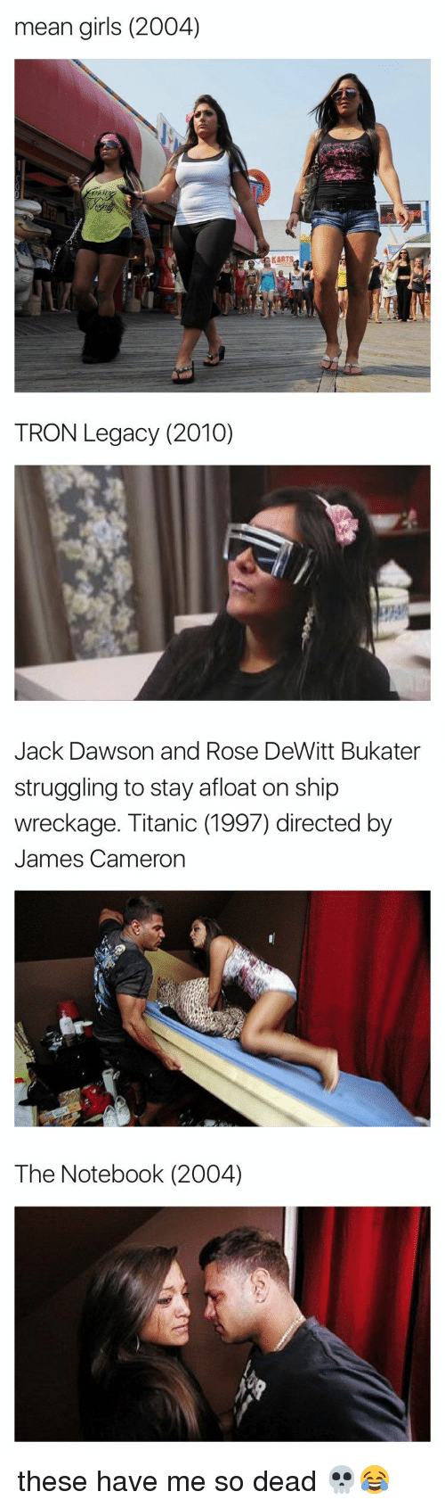 Funny, Notebook, and Struggle: mean girls (2004)   TRON Legacy (2010)   Jack Dawson and Rose DeWitt Bukater  struggling to stay afloat on ship  wreckage. Titanic (1997) directed by  James Cameron   The Notebook (2004) these have me so dead 💀😂