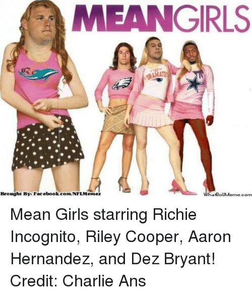 Dez Bryant: MEANGIRLS  Brought Bye Facebook.com/NFLMennez  What oUMeme com Mean Girls starring Richie Incognito, Riley Cooper, Aaron Hernandez, and Dez Bryant!