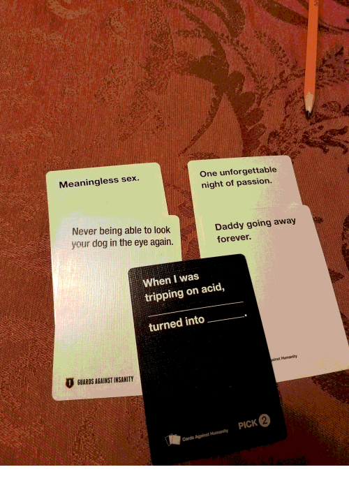 Insanity: Meaningless sex.  One unforgettable  night of passion.  Never being able to look  your dog in the eye again.  Daddy going away  forever.  When I was  tripping on acid,  turned into  GUARDS AGAINST INSANITY  ainst Humanity  PICK 2  Cards Against