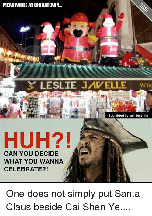 Huh, Memes, and Santa Claus: MEANWHILE AT CHINATOWN...  LESLIE JAV ELLE Who  Submitted by sell less tin  HUH?!  CAN YOU DECIDE  WHAT YOU WANNA  CELEBRATE?! One does not simply put Santa Claus beside Cai Shen Ye....
