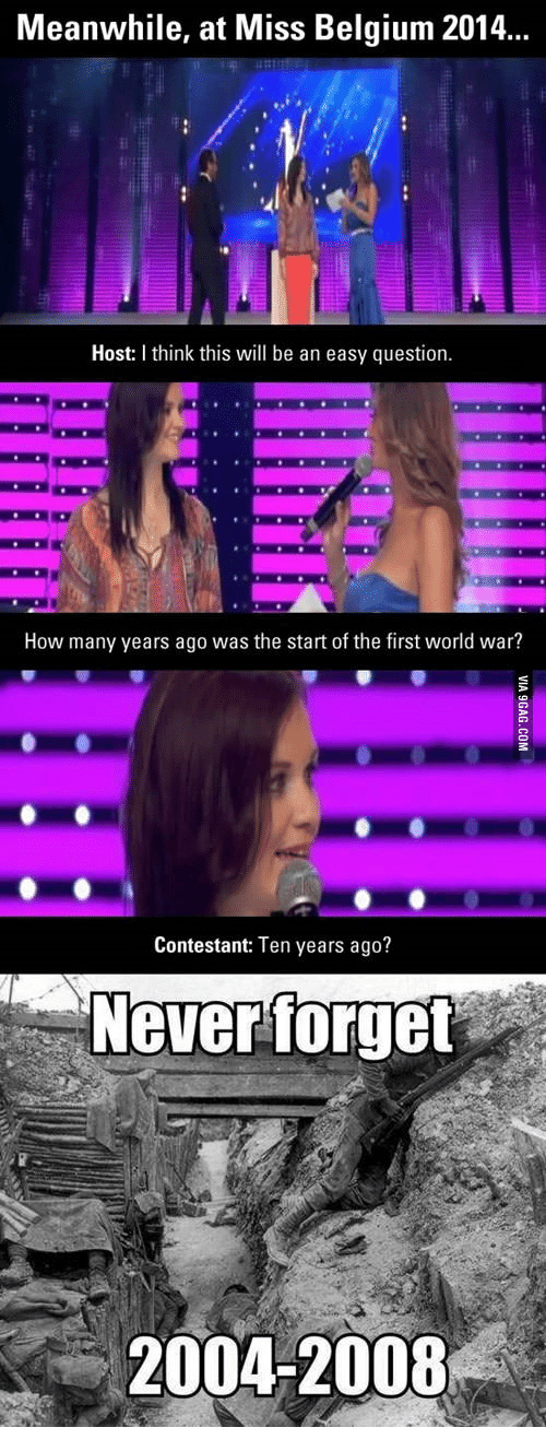 You Never Call Me Anymore: Meanwhile, at Miss Belgium 2014  Host: think this will be an easy question  How many years ago was the start of the first world war?  Contestant: Ten years ago?  Never forget  2004-2008