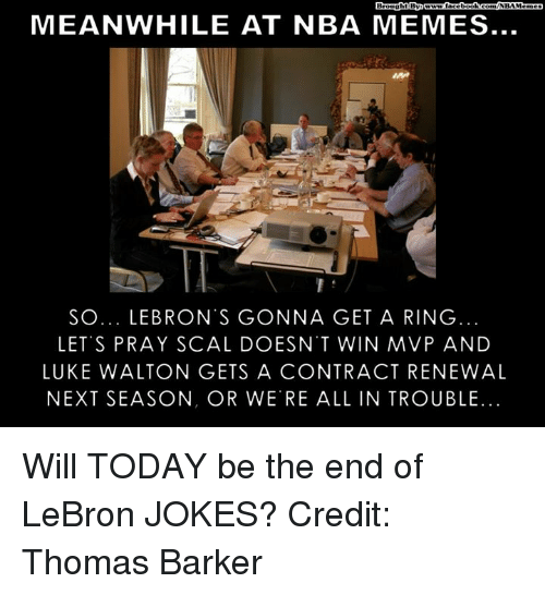 Luke Walton, Memes, and Nba: MEANWHILE AT NBA MEMES  SO... LE BRON S GONNA GET A RING  LET'S PRAY SCAL DOESN T WIN MVP AND  LUKE WALTON GETS A CONTRACT RENEWAL  NEXT SEASON, OR WERE ALL IN TROUBLE. Will TODAY be the end of LeBron JOKES?