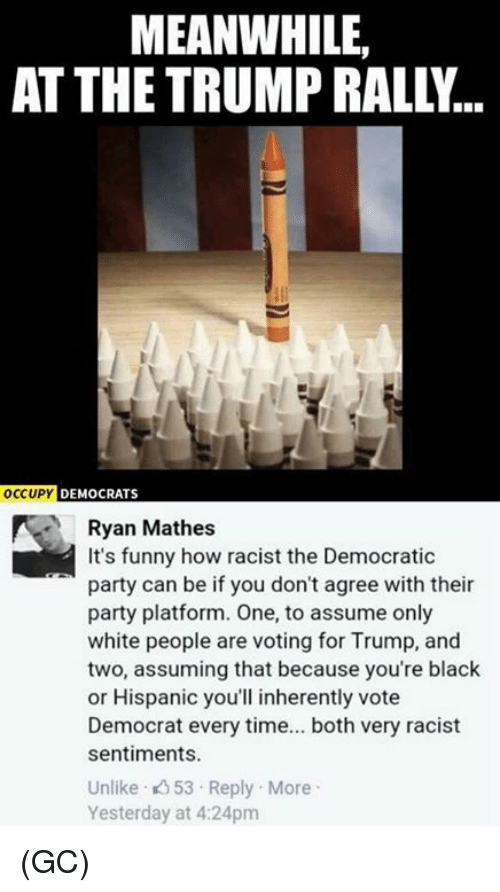 Funny, Memes, and Party: MEANWHILE,  AT THE TRUMP RALLY..  OCCUPY  DEMOCRATS  Ryan Mathes  It's funny how racist the Democratic  party can be if you don't agree with their  party platform. One, to assume only  white people are voting for Trump, and  two, assuming that because you're black  or Hispanic you'll inherently vote  Democrat every time... both very racist  sentiments.  Unlike 53 Reply More  Yesterday at 4:24pm (GC)