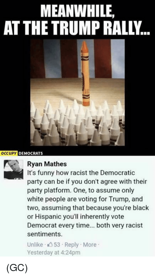 Funny, Memes, and Party: MEANWHILE  AT THE TRUMP RALLY  OCCUPY  DEMOCRATS  Ryan Mathes  It's funny how racist the Democratic  party can be if you don't agree with their  party platform. One, to assume only  white people are voting for Trump, and  two, assuming that because you're black  or Hispanic you'll inherently vote  Democrat every time... both very racist  sentiments  Unlike 53 Reply More  Yesterday at 4:24pm (GC)