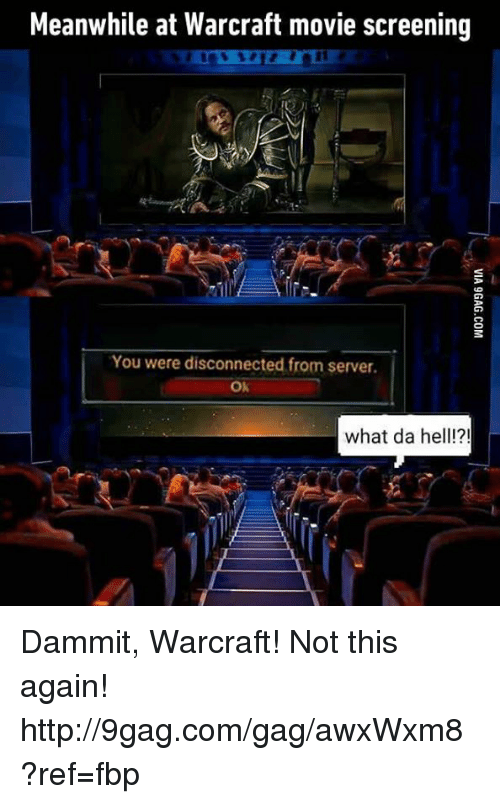 Not This Again: Meanwhile at Warcraft movie screening  You were disconnected from server.  OK  what da hell!?! Dammit, Warcraft! Not this again! http://9gag.com/gag/awxWxm8?ref=fbp