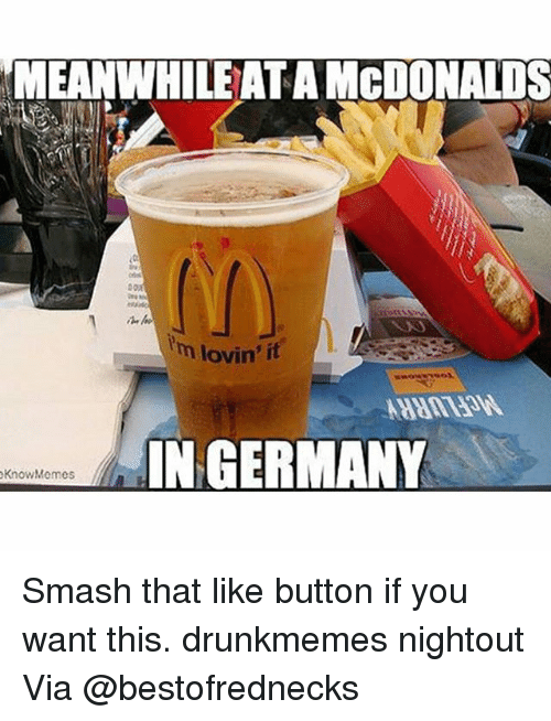 Smash That Like Button: MEANWHILE ATAMCDONALDS  lm lovin' it  IN GERMANY  Know Memes Smash that like button if you want this. drunkmemes nightout Via @bestofrednecks