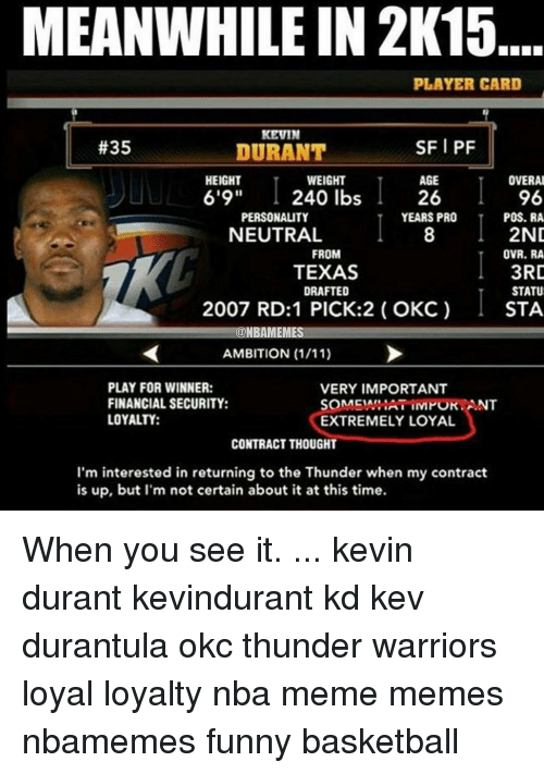 """Kevin Durant, Memes, and When You See It: MEANWHILE IN 2K15  PLAYER CARD  KEVIN  SFI PF  #35  DURANT  AGE  OVERAL  HEIGHT  WEIGHT  6'9"""" 240 lbs  96  26  PERSONALITY  YEARS PRO  POS. RA  2ND  NEUTRAL  FROM  OVR. RA  3RD  TEXAS  STATU  DRAFTED  2007 RD:1 PICK:2 OKC)  STA  ONBAMEMES  AMBITION (1/11)  PLAY FOR WINNER:  VERY IMPORTANT  FINANCIAL SECURITY:  SOMENARIATIIVMOKANT  LOYALTY:  EXTREMELY LOYAL  CONTRACT THOUGHT  I'm interested in returning to the Thunder when my contract  is up, but I'm not certain about it at this time. When you see it. ... kevin durant kevindurant kd kev durantula okc thunder warriors loyal loyalty nba meme memes nbamemes funny basketball"""