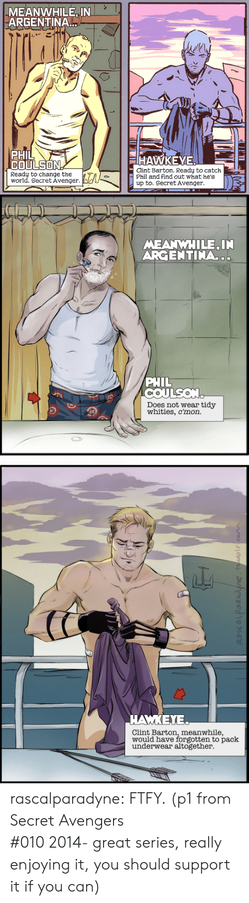 hawkeye: MEANWHILE IN  ARGENTINA  PHIL  COULSON  HAWKEYE  Clint Barton. Ready to catch  Phil and find out what he's  up to. Secret Avenger  Ready to change the  world. Secret Avenger.   MEANWHILE IN  ARGENTINA..  PHIL  COULSON  Does not wear tidy  whities, c'mon.   ΑΜΚΕΥ.  Clint Barton, meanwhile,  would have forgotten to pack  underwear altogether rascalparadyne: FTFY. (p1 from Secret Avengers #010 2014- great series, really enjoying it, you should support it if you can)