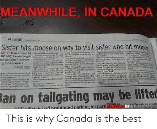 tailgating: MEANWHILE, IN CANADA  44 NEWS  Sister hits moose on way to visit sister who hit moose  An Dnewoman in  100 Mile House hospl  tal, the other recover  ng in Vancouver  il iepi  MHy  sdeoites  Tvoideaid ga  dendrgin p  SemA  hghit w ie tsy lesttons  ood y s tin a) hinK rtay, M  hiteywi heay o ben thefndianwa r ad  SGie ttagenane  Manma war thauzh e  eece othemead  Selib ithnty le,  eairef bae t tiknt ad stanid n the leak ofetvewidetiC e b  , rding tae Wae  Calnn Pseni Pogrsns  te  eate  s  es  toe ooec  hled o5painptddr, andR  deote bed Rfpped  suisldece iiebinwe  Thepirgsttiaedinton she  d srd  She cOamucsirs  Whea rdiey xwe an af hit  Mnwi epandt  NEdroNided to14htrr  lan on tailgating may be liftee  INnicnig stene  miofficinle had nrühihited parking lot parti This is why Canada is the best