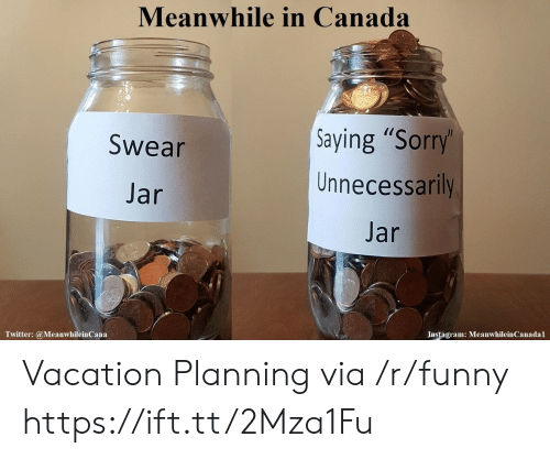 "meanwhile in canada: Meanwhile in Canada  Saying ""Sorry  Unnecessarily  Jar  Swear  Jar  Instagram: MeanwhileinCanadal  Twitter: @MeanwhileinCana Vacation Planning via /r/funny https://ift.tt/2Mza1Fu"