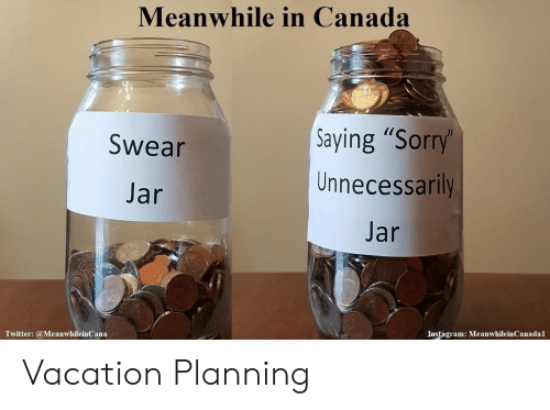 "meanwhile in canada: Meanwhile in Canada  Saying ""Sorry  Unnecessarily  Jar  Swear  Jar  Instagram: MeanwhileinCanadal  Twitter: @MeanwhileinCana Vacation Planning"