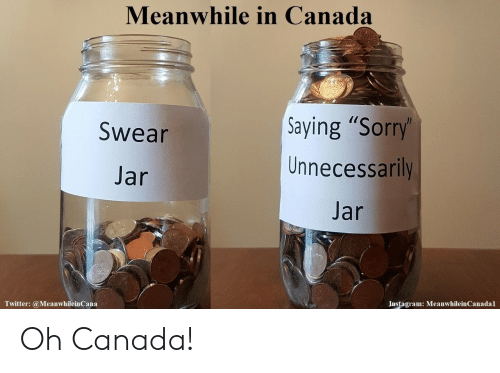 "meanwhile in canada: Meanwhile in Canada  Saying ""Sorry  Unnecessarily  Jar  Swear  Jar  Twitter: @MeanwhileinCana  Instagram: MeanwhileinCanadal Oh Canada!"