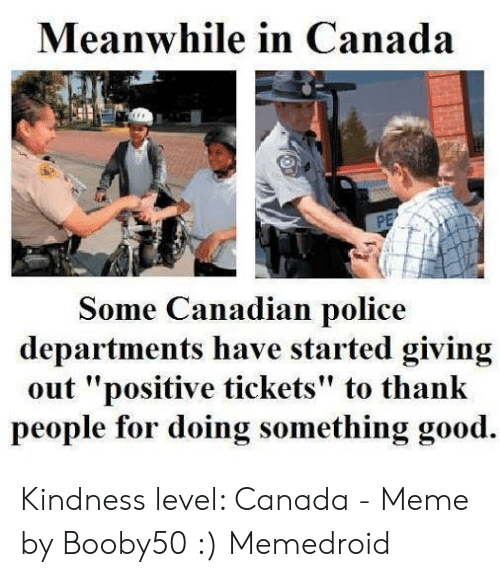 """Canada Meme: Meanwhile in Canada  Some Canadian police  departments have started giving  out """"positive tickets"""" to thank  people for doing something good. Kindness level: Canada - Meme by Booby50 :) Memedroid"""