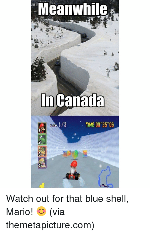meanwhile in canada: Meanwhile  In Canada  TIME 00 35 05  LAP Watch out for that blue shell, Mario! 😊 (via themetapicture.com)