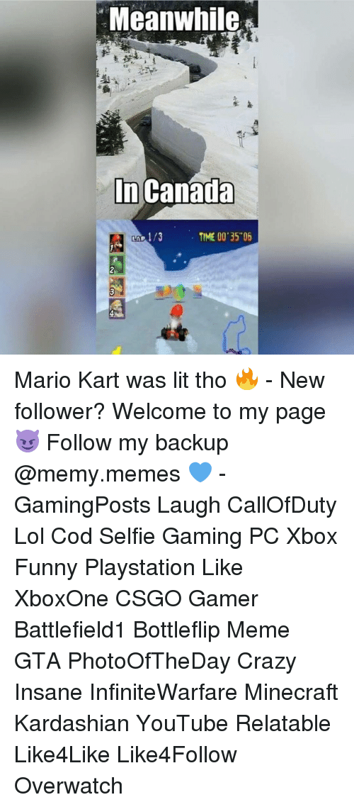 "meanwhile in canada: Meanwhile  In Canada  TIME 00'35""06 Mario Kart was lit tho 🔥 - New follower? Welcome to my page 😈 Follow my backup @memy.memes 💙 - GamingPosts Laugh CallOfDuty Lol Cod Selfie Gaming PC Xbox Funny Playstation Like XboxOne CSGO Gamer Battlefield1 Bottleflip Meme GTA PhotoOfTheDay Crazy Insane InfiniteWarfare Minecraft Kardashian YouTube Relatable Like4Like Like4Follow Overwatch"