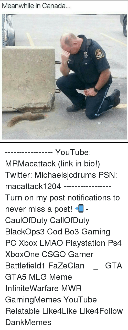 meanwhile in canada: Meanwhile in Canada ----------------- YouTube: MRMacattack (link in bio!) Twitter: Michaelsjcdrums PSN: macattack1204 ----------------- Turn on my post notifications to never miss a post! 📲 - CaulOfDuty CallOfDuty BlackOps3 Cod Bo3 Gaming PC Xbox LMAO Playstation Ps4 XboxOne CSGO Gamer Battlefield1 FaZeClan بوس_ستيشن GTA GTA5 MLG Meme InfiniteWarfare MWR GamingMemes YouTube Relatable Like4Like Like4Follow DankMemes