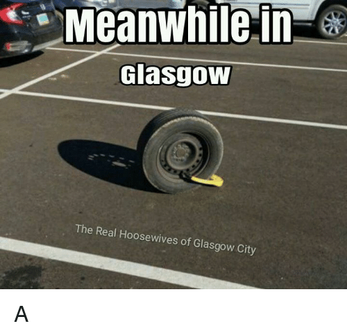 meanwhile in glasgow the real hoosewives of glasgow city a 6387095 meanwhile in glasgow the real hoosewives of glasgow city a meme