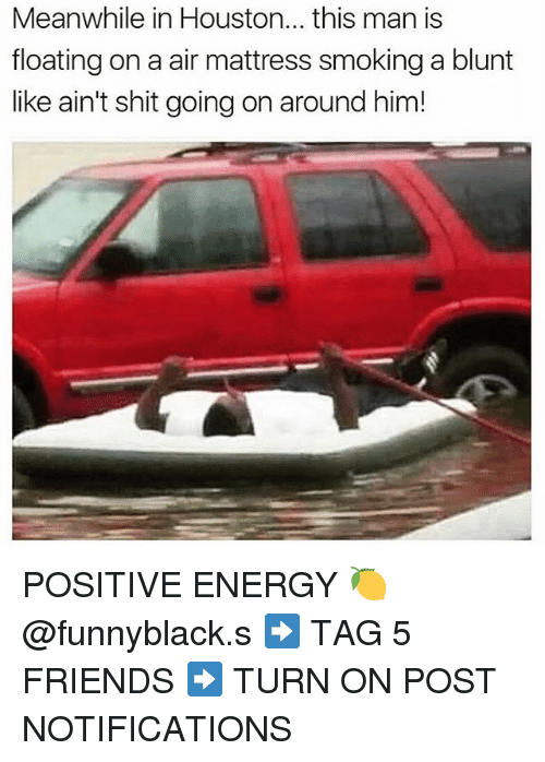 Blunts, Energy, and Friends: Meanwhile in Houston... this man is  floating on a air mattress smoking a blunt  like ain't shit going on around him! POSITIVE ENERGY 🍋 @funnyblack.s ➡️ TAG 5 FRIENDS ➡️ TURN ON POST NOTIFICATIONS