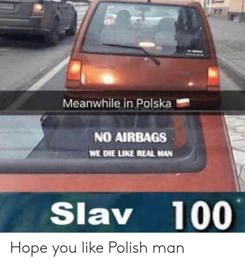 Slav: Meanwhile in Polska  NO AIRBAGS  WE DIE LIKE REAL MAN  Slav 100 Hope you like Polish man