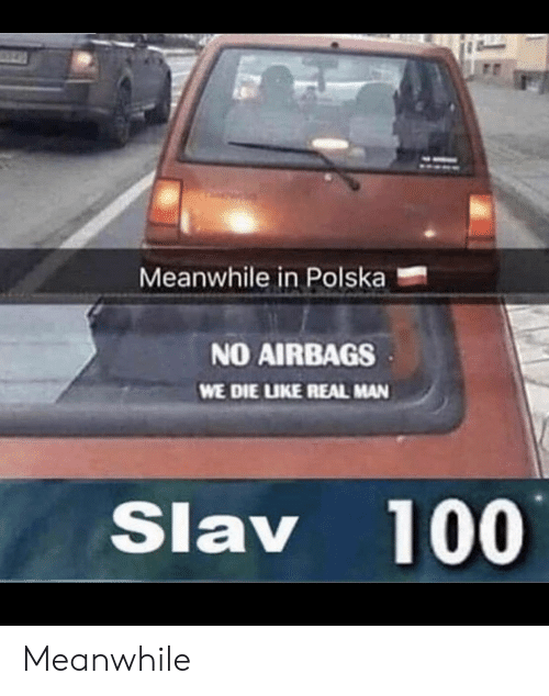 Slav: Meanwhile in Polska  NO AIRBAGS  WE DIE LIKE REAL MAN  Slav 100 Meanwhile