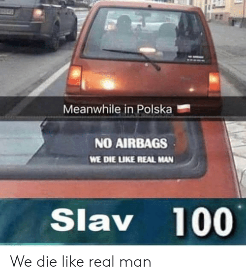 Slav: Meanwhile in Polska  NO AIRBAGS  WE DIE LUKE REAL MAN  Slav 100 We die like real man