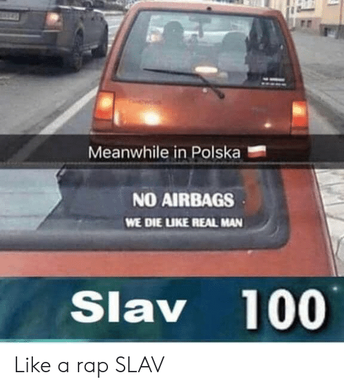 Slav: Meanwhile in Polska  NO AIRBAGS  WE DIE LUKE REAL MAN  Slav 100 Like a rap SLAV