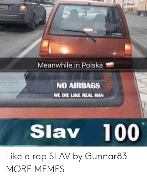 Slav: Meanwhile in Polska  NO AIRBAGS  WE DIE LUKE REAL MAN  Slav 100 Like a rap SLAV by Gunnar83 MORE MEMES