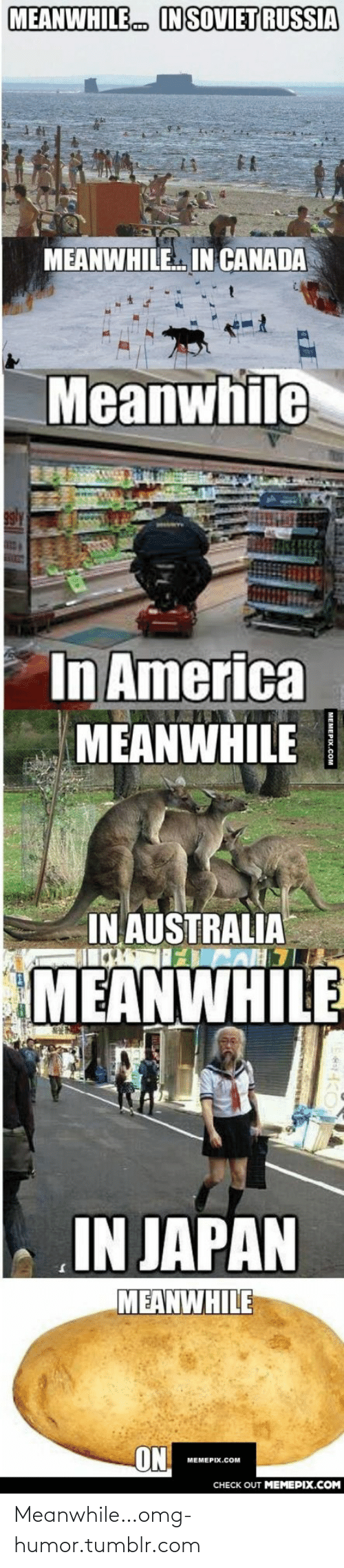 Meanwhile In Australia: MEANWHILE  IN SOVIET RUSSIA  MEANWHILE IN CANADA  Meanwhile  In America  MEANWHILE  IN AUSTRALIA  MEANWHILE  IN JAPAN  MEANWHILE  ON  МЕМЕРIХ.COм  CHECK OUT MEMEPIX.COM Meanwhile…omg-humor.tumblr.com