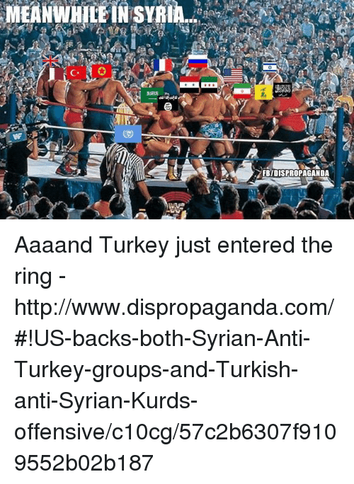 Dank, The Ring, and Http: MEANWHILE IN SYRIA  o  FB7DISPROPAGANDA  AG Aaaand Turkey just entered the ring - http://www.dispropaganda.com/#!US-backs-both-Syrian-Anti-Turkey-groups-and-Turkish-anti-Syrian-Kurds-offensive/c10cg/57c2b6307f9109552b02b187