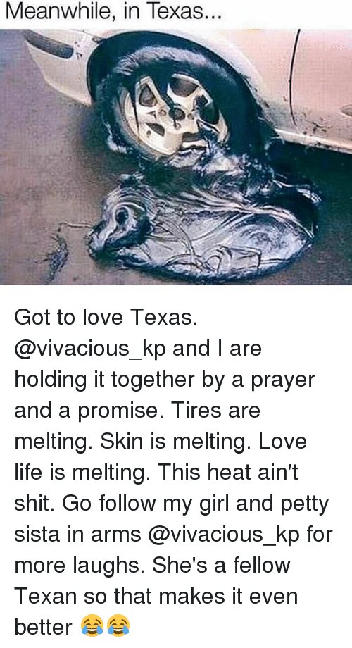 Life, Love, and Memes: Meanwhile, in Texas... Got to love Texas. @vivacious_kp and I are holding it together by a prayer and a promise. Tires are melting. Skin is melting. Love life is melting. This heat ain't shit. Go follow my girl and petty sista in arms @vivacious_kp for more laughs. She's a fellow Texan so that makes it even better 😂😂