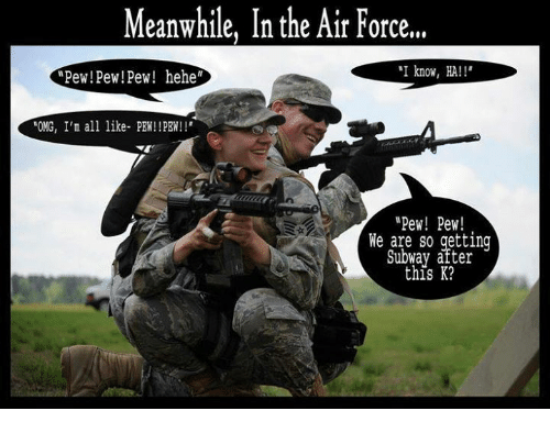 "Omg, Subway, and Air Force: Meanwhile, In the Air Force,""  ""I know, HA  Pew! Pew!Pew! hehe""  ""OMG, I'm all like- PEN!!PBN!  ""Pew! Pew!  We are so getting  Subway after  this K?"