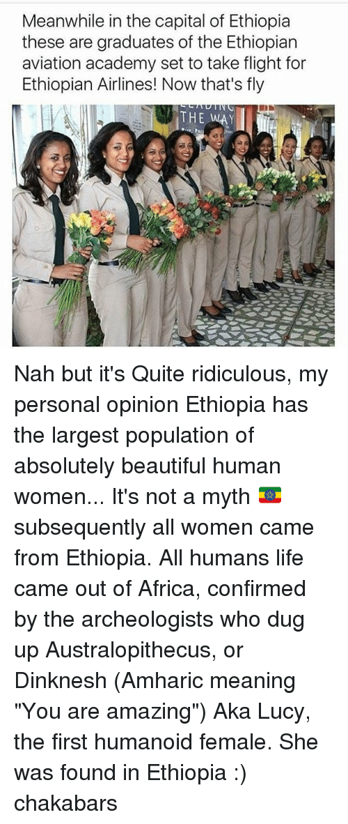 "Ethiopians: Meanwhile in the capital of Ethiopia  these are graduates of the Ethiopian  aviation academy set to take flight for  Ethiopian Airlines! Now that's fly  THE WAY Nah but it's Quite ridiculous, my personal opinion Ethiopia has the largest population of absolutely beautiful human women... It's not a myth 🇪🇹 subsequently all women came from Ethiopia. All humans life came out of Africa, confirmed by the archeologists who dug up Australopithecus, or Dinknesh (Amharic meaning ""You are amazing"") Aka Lucy, the first humanoid female. She was found in Ethiopia :) chakabars"