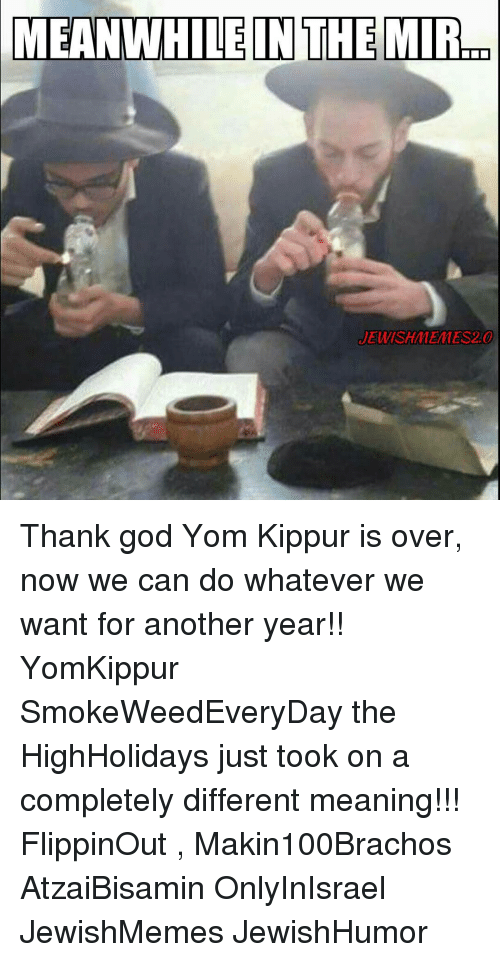 Jewish Memes: MEANWHILE IN THE MIR  JEWISH MEMES 2.0 Thank god Yom Kippur is over, now we can do whatever we want for another year!! YomKippur SmokeWeedEveryDay the HighHolidays just took on a completely different meaning!!! FlippinOut , Makin100Brachos AtzaiBisamin OnlyInIsrael JewishMemes JewishHumor