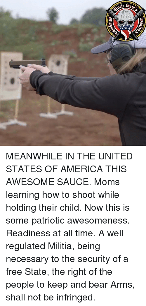 Awesomeness: MEANWHILE IN THE UNITED STATES OF AMERICA THIS AWESOME SAUCE. Moms learning how to shoot while holding their child. Now this is some patriotic awesomeness. Readiness at all time. A well regulated Militia, being necessary to the security of a free State, the right of the people to keep and bear Arms, shall not be infringed.