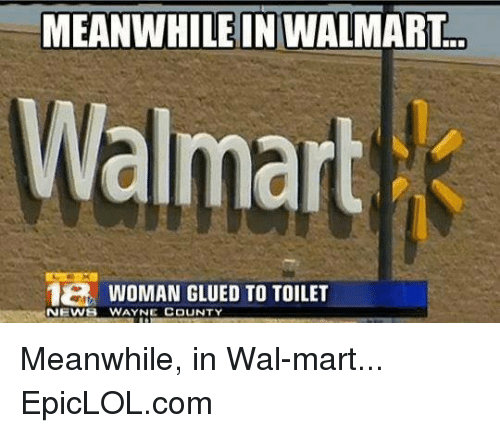 Meanwhile In Walmart: MEANWHILE IN WALMART  Walmart  1B WOMAN GLUED TO TOILET  NEWS WAYNE COUNTY Meanwhile, in Wal-mart... EpicLOL.com