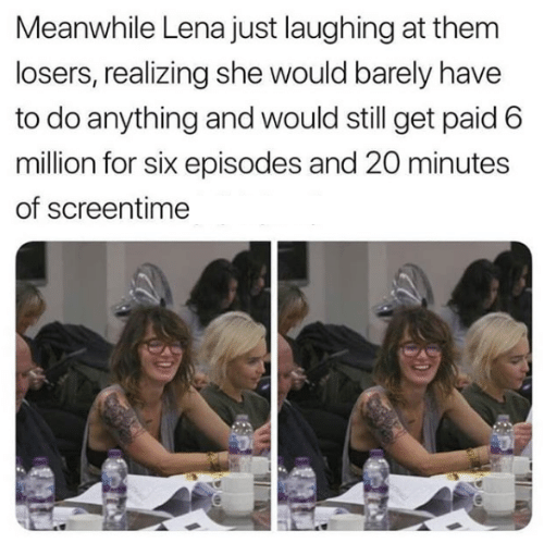 Lena: Meanwhile Lena just laughing at them  losers, realizing she would barely have  to do anything and would still get paid 6  million for six episodes and 20 minutes  of screentime