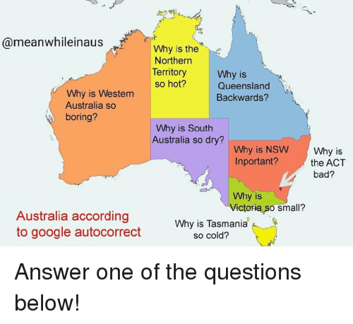 So Boring: @meanwhileinaus  Why is the  Northern  Territory  Why is  Queensland  Backwards?  so hot?  Why is Western  Australia so  boring?  Why is South  Australia so dry?  Why is NSW Why is  Inportant?the ACT  bad?  Why is  Victoria so small?  Australia according  to google autocorrect  Why is Tasmania  so cold? Answer one of the questions below!