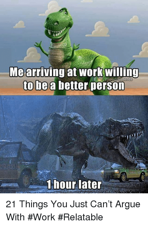 1 Hour Later: Mearriving at work willing  to be a better person  1 hour later 21 Things You Just Can't Argue With #Work #Relatable