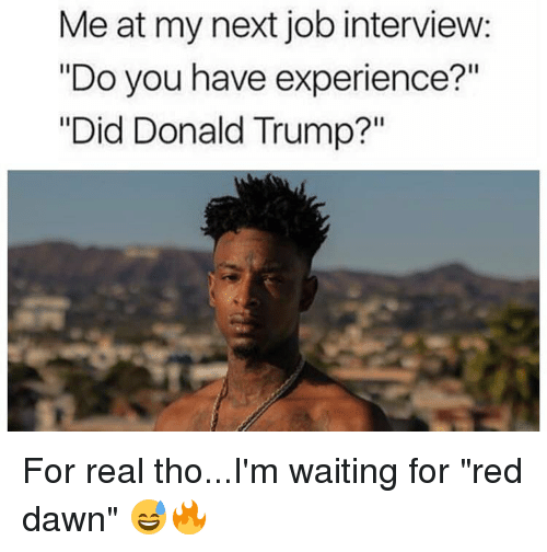 "Donald Trump, Job Interview, and Memes: Meat my next job interview:  ""Do you have experience?""  ""Did Donald Trump?"" For real tho...I'm waiting for ""red dawn"" 😅🔥"