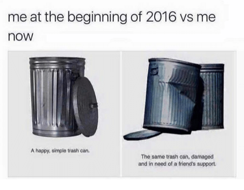 Dank, Friends, and Trash: meat the beginning of 2016 vs me  noW  A happy, simple trash can.  The same trash can, damaged  and in need of a friend's support.