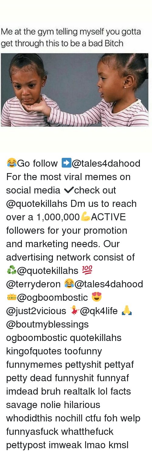 Memes, 🤖, and Media: Meat the gym telling myself you gotta  get through this to be a bad Bitch 😂Go follow ➡@tales4dahood For the most viral memes on social media ✔check out @quotekillahs Dm us to reach over a 1,000,000💪ACTIVE followers for your promotion and marketing needs. Our advertising network consist of ♻@quotekillahs 💯@terryderon 😂@tales4dahood 👑@ogboombostic 😍@just2vicious 💃@qk4life 🙏@boutmyblessings ogboombostic quotekillahs kingofquotes toofunny funnymemes pettyshit pettyaf petty dead funnyshit funnyaf imdead bruh realtalk lol facts savage nolie hilarious whodidthis nochill ctfu foh welp funnyasfuck whatthefuck pettypost imweak lmao kmsl