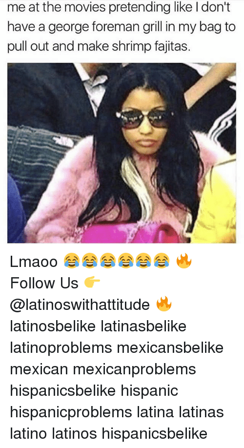 Latinos, Memes, and Movies: meat the movies pretending like l don't  have a george foreman grill in my bag to  pull out and make shrimp fajitas. Lmaoo 😂😂😂😂😂😂 🔥 Follow Us 👉 @latinoswithattitude 🔥 latinosbelike latinasbelike latinoproblems mexicansbelike mexican mexicanproblems hispanicsbelike hispanic hispanicproblems latina latinas latino latinos hispanicsbelike