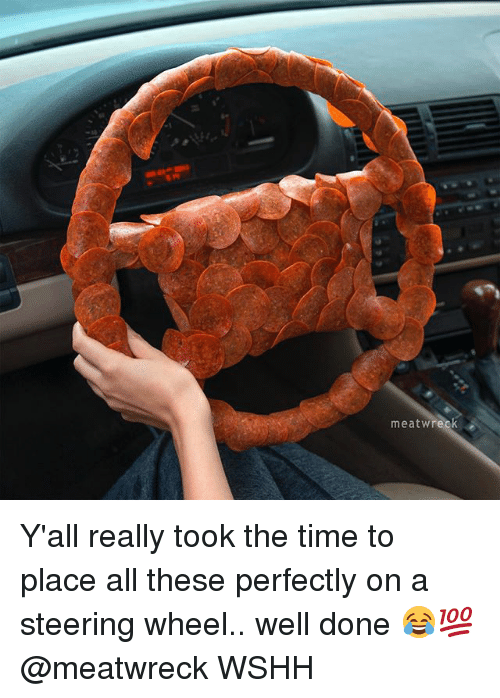 Memes, Wshh, and Time: meat Wreck Y'all really took the time to place all these perfectly on a steering wheel.. well done 😂💯 @meatwreck WSHH