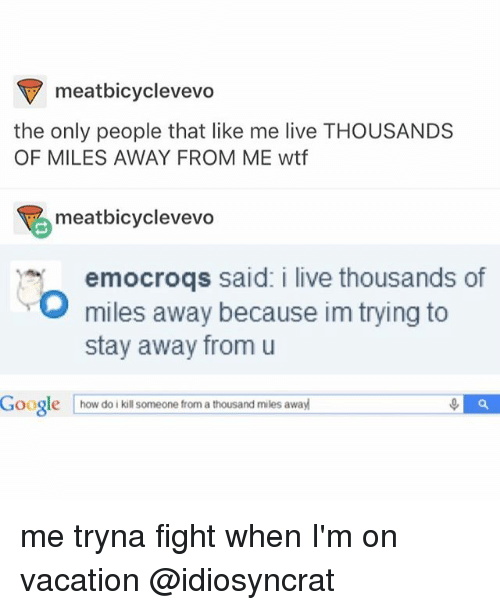 Google, Memes, and Wtf: meatbicyclevevo  the only people that like me live THOUSANDS  OF MILES AWAY FROM ME wtf  meatbicyclevevo  emocroqs said: i live thousands of  O miles away because im trying to  stay away from u  Google  how do i kill someone from a thousand miles away me tryna fight when I'm on vacation @idiosyncrat