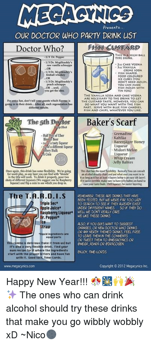 fireball whiskey: MECAGYNIGS  Presents  OUR DOCTOR WHO PARTY DRINK LIST  FISH CUSTARD  Doctor Who?  THIS A HIGH-BALL  Dr Pepper  TYPE DRINK  2 or CAKE  vanilla schnapps  or VANILLA  CREME SODA  FISH SHAPED  fireball whiskey  FOOD COLOURED  ICE CUBES YOU  1/3 Dr.  D MOLDS,  peach schnapps  YOU CAN MAKE  FISH MOLDS WITH  you get the idea.  TIN FOIL  THE VANILLA SODA AND CAKE VODKA  ARE NECESSARY TO THE DRINK TO GET  For extra fun, don't tell your guests which favour is  THE CUSTARD TASTE HOWEVER, YOU CAN  going into their drink After all, each regeneration has  DO WHAT YOU WANT WITH THE FISH  PART. SERVE WITH BLUE FISH CANDIES  different results.  FISH AND CHIPS, WHATEVER YOU LIKE  Baker's Scarf  The 5th Do tor  Grenadine  Half Uber  Kahlua  Barenjager Honey  a different liqueu  queur  Midori Melon  ry Stalk  queur  Whip Cream  Jelly Babies  Once again, this drink has some neblity, Were going  This shothas the mosttejbalty. Rusically You canconsult  anakeholdenity chart and put whateveryou want inte  shots of diferent liqueurs (We  ffittastes terrible make sure tohavejellybablesen hand to  liqueur) and flip a coin to see hich you drop  ease your taste buds Gabqueurs for easier layering  The T.A.R.D.I.S  REMEMBER, THESE ARE DRNS THAT HAVE  BEEN TESTED BUT WE WERE FAR TOO LAZY  Triple Sec.  TO SEARCH TO SEE F THEY AUREADW EXIST  Apple Juice  UNDER DIFFERENT NAMES SOF THE DO  WELL WE DONTREALY CARE  Raspberry Liqueur  WELKE THESE DRINKS  Dr. Pepper  Ice  ASO, F YOU GWS WANT TO SIGGEST  traw  CHANGES ORNEW DOCTOR WHO DRINKS  OR ANY NERMY THEMED DRKS FEEL FREE  TO LEAVE THEM N THE COMMENTS  equal parts  OR TWEET THEM TO PMEGACYNICSOR  from us) but  eVEGA ASHRA OR PDRACOGEN  t's also a very flexible drink. Find gour  own recipe for it twhere the ingredients  ENJOY, ME LORDS.  start with the proper letters and haue fun  with  Good luck Time Lords.  www.megacynics.com  Copyright 2012 Happy New Year!!! 🎊🎇🙌🎉✨ The ones who can drink alcohol should try these drinks that make you 