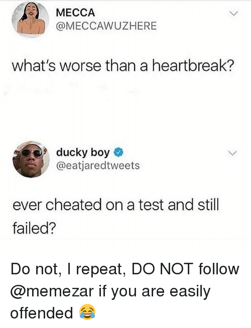 mecca: MECCA  @MECCAWUZHERE  what's worse than a heartbreak?  9 ducky boy  @eatjaredtweets  ever cheated on a test and still  failed? Do not, I repeat, DO NOT follow @memezar if you are easily offended 😂