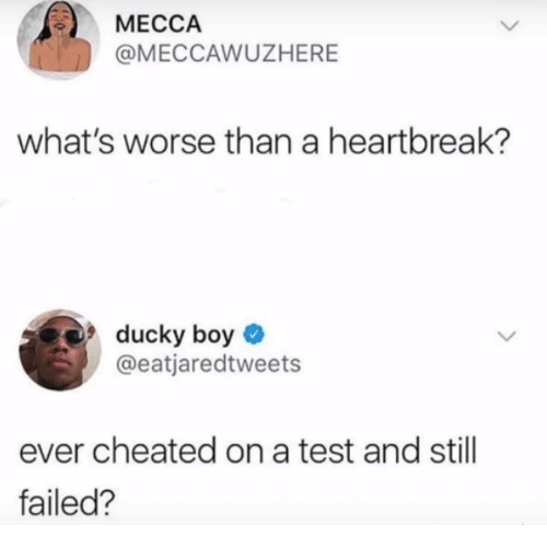 mecca: MECCA  @MECCAWUZHERE  what's worse than a heartbreak?  ducky boy  @eatjaredtweets  ever cheated on a test and still  failed?