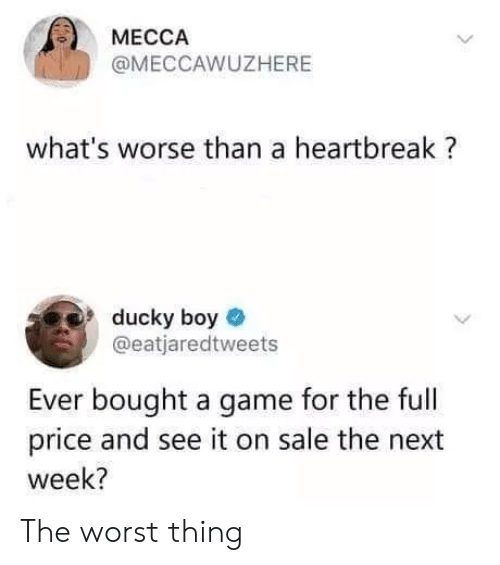 mecca: MECCA  @MECCAWUZHERE  what's worse than a heartbreak?  ducky boy  @eatjaredtweets  Ever bought a game for the full  price and see it on sale the next  week? The worst thing