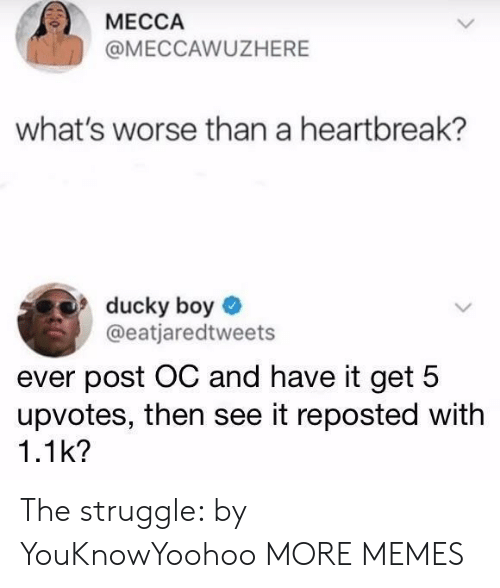 mecca: MECCA  @MECCAWUZHERE  what's worse than a heartbreak?  ducky boy  @eatjaredtweets  ever post OC and have it get 5  upvotes, then see it reposted with  1.1k? The struggle: by YouKnowYoohoo MORE MEMES