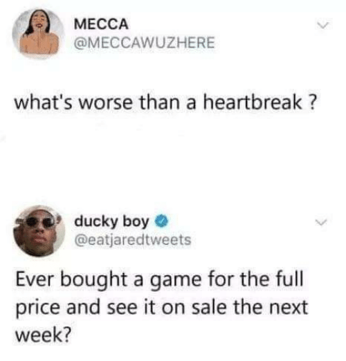 mecca: MECCA  @MECCAWUZHERE  what's worse than a heartbreak?  ducky boye  @eatjaredtweets  Ever bought a game for the full  price and see it on sale the next  week?